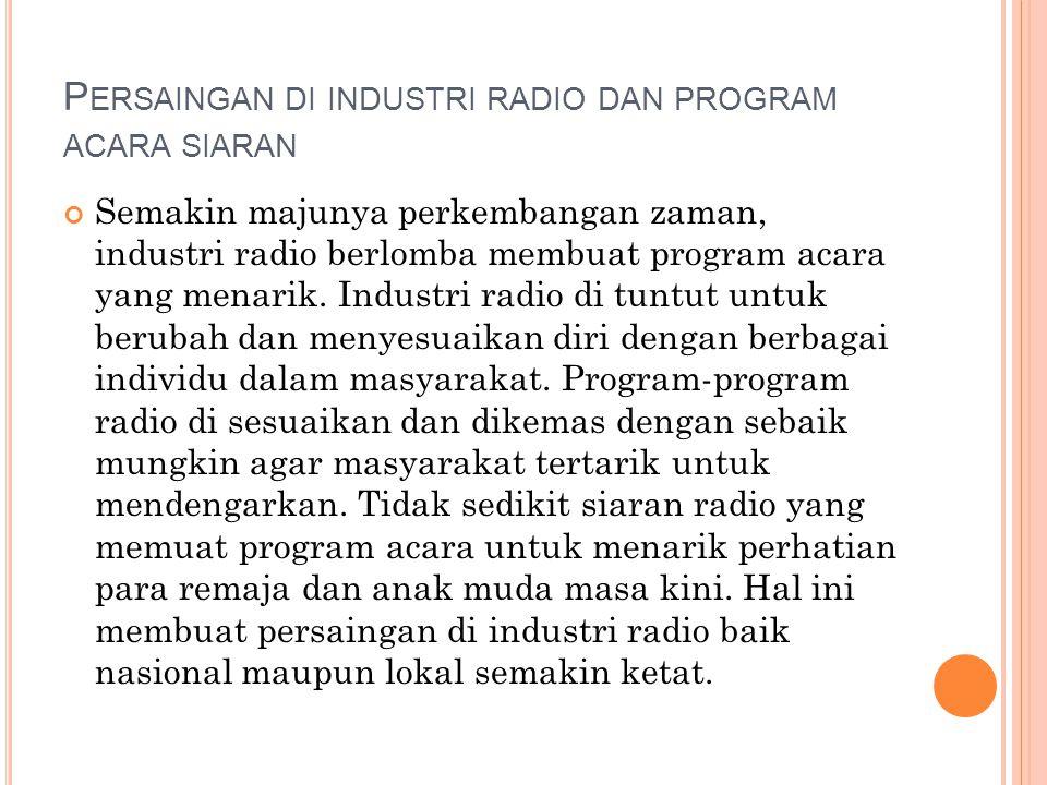 P ERSAINGAN DI INDUSTRI RADIO DAN PROGRAM ACARA SIARAN Semakin majunya perkembangan zaman, industri radio berlomba membuat program acara yang menarik.