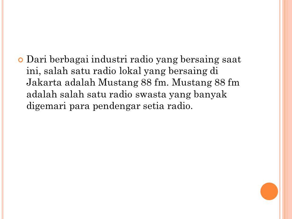 Dari berbagai industri radio yang bersaing saat ini, salah satu radio lokal yang bersaing di Jakarta adalah Mustang 88 fm. Mustang 88 fm adalah salah