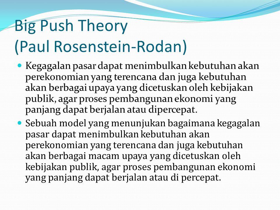 Big Push Theory (Paul Rosenstein-Rodan) Kegagalan pasar dapat menimbulkan kebutuhan akan perekonomian yang terencana dan juga kebutuhan akan berbagai