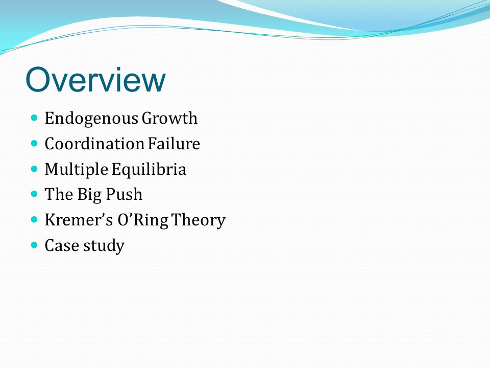 Overview Endogenous Growth Coordination Failure Multiple Equilibria The Big Push Kremer's O'Ring Theory Case study