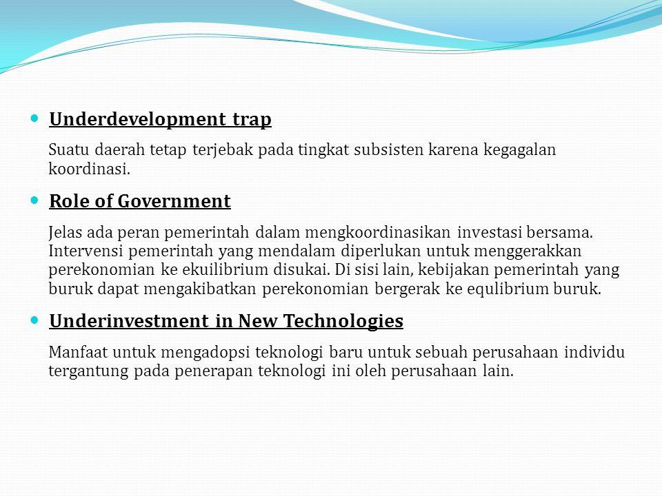 Underdevelopment trap Suatu daerah tetap terjebak pada tingkat subsisten karena kegagalan koordinasi. Role of Government Jelas ada peran pemerintah da