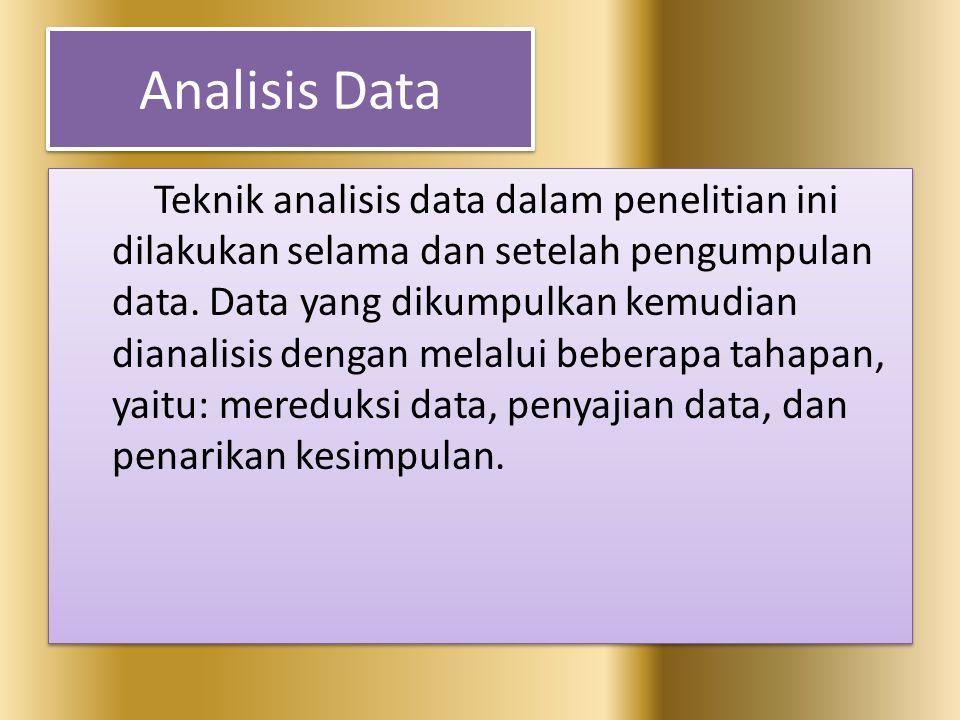 Analisis Data Teknik analisis data dalam penelitian ini dilakukan selama dan setelah pengumpulan data. Data yang dikumpulkan kemudian dianalisis denga