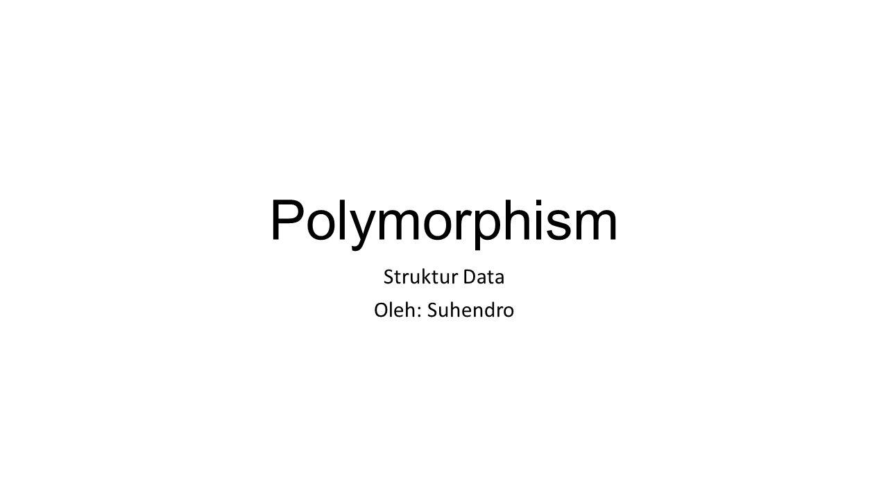 Polymorphism Struktur Data Oleh: Suhendro