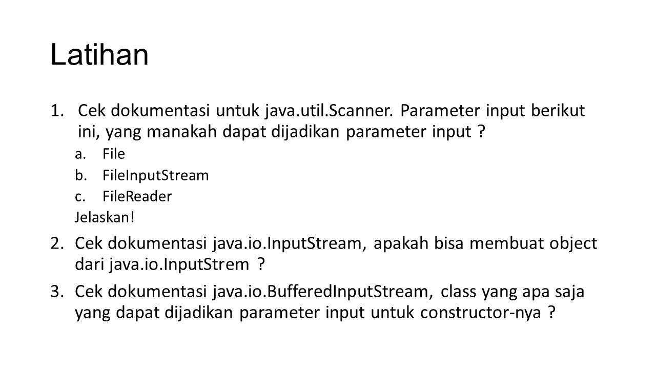 Latihan 1.Cek dokumentasi untuk java.util.Scanner. Parameter input berikut ini, yang manakah dapat dijadikan parameter input ? a.File b.FileInputStrea