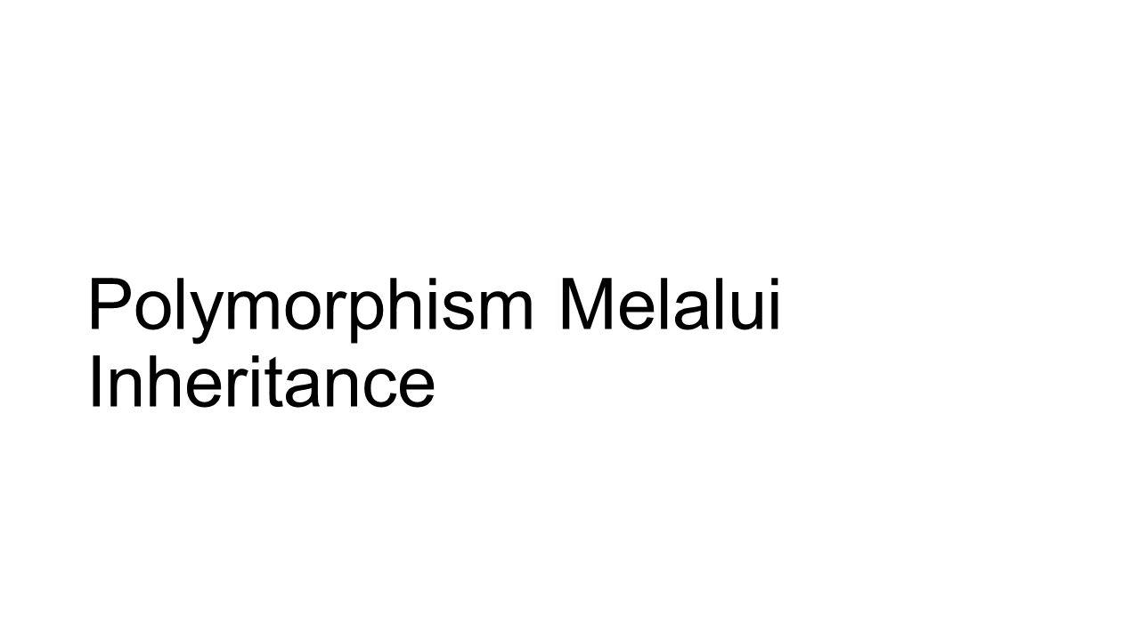 Polymorphism Melalui Inheritance