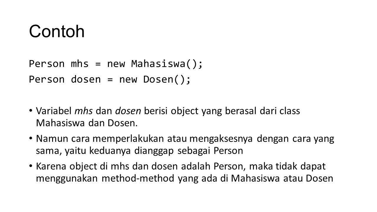 Contoh Person mhs = new Mahasiswa(); Person dosen = new Dosen(); mhs.getName(); dosen.setName( Ali ); dosen.getAddress(); mhs.setNoKtp( 12 ); mhs.getBirthDate(); mhs.getNim(); dosen.getNidn(); mhs.setProdi( SIF ); Hanya method atau attribute yang tersedia di class Person