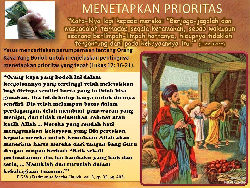 """Yesus menceritakan perumpamaan tentang Orang Kaya Yang Bodoh untuk menjelaskan pentingnya menetapkan prioritas yang tepat (Lukas 12: 16-21). """" Orang k"""