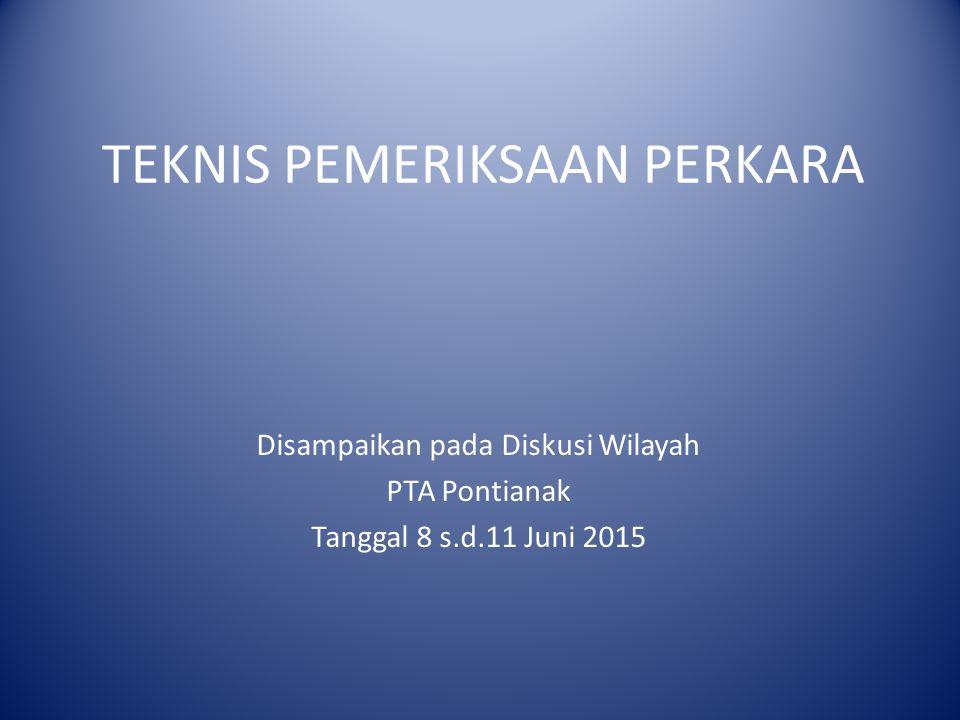 TEKNIS PEMERIKSAAN PERKARA Disampaikan pada Diskusi Wilayah PTA Pontianak Tanggal 8 s.d.11 Juni 2015