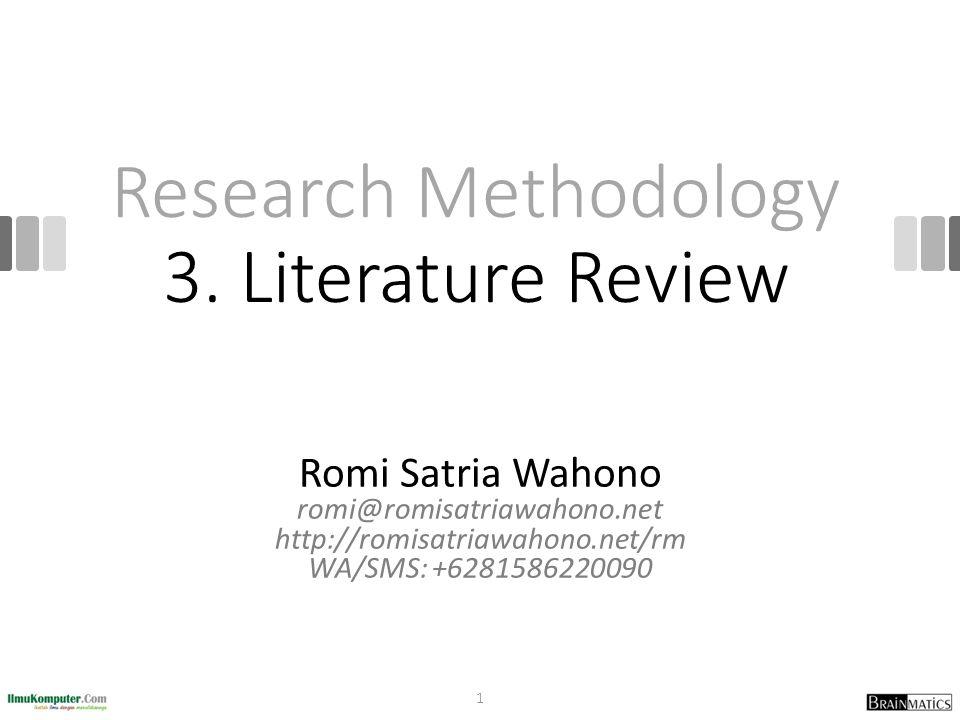 Research Methodology 3. Literature Review Romi Satria Wahono romi@romisatriawahono.net http://romisatriawahono.net/rm WA/SMS: +6281586220090 1