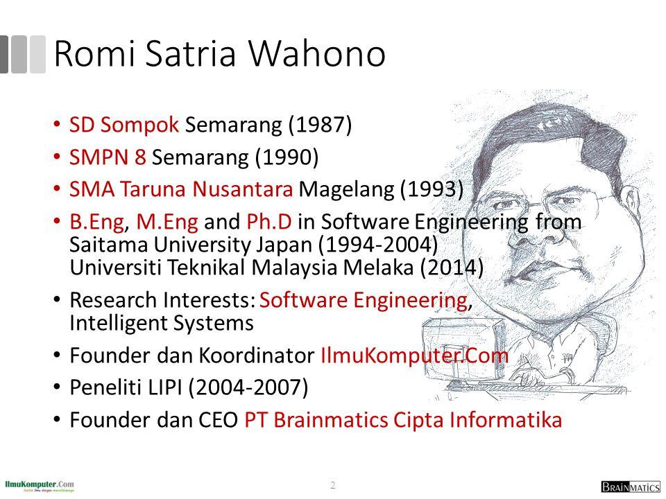 Romi Satria Wahono SD Sompok Semarang (1987) SMPN 8 Semarang (1990) SMA Taruna Nusantara Magelang (1993) B.Eng, M.Eng and Ph.D in Software Engineering from Saitama University Japan (1994-2004) Universiti Teknikal Malaysia Melaka (2014) Research Interests: Software Engineering, Intelligent Systems Founder dan Koordinator IlmuKomputer.Com Peneliti LIPI (2004-2007) Founder dan CEO PT Brainmatics Cipta Informatika 2