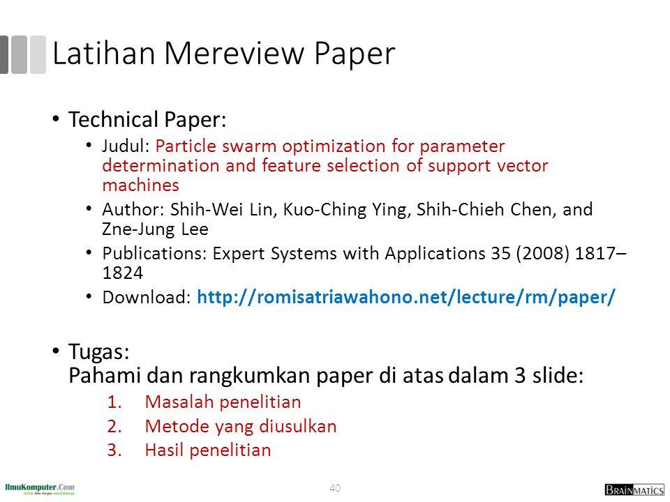 Latihan Mereview Paper Technical Paper: Judul: Particle swarm optimization for parameter determination and feature selection of support vector machines Author: Shih-Wei Lin, Kuo-Ching Ying, Shih-Chieh Chen, and Zne-Jung Lee Publications: Expert Systems with Applications 35 (2008) 1817– 1824 Download: http://romisatriawahono.net/lecture/rm/paper/ Tugas: Pahami dan rangkumkan paper di atas dalam 3 slide: 1.Masalah penelitian 2.Metode yang diusulkan 3.Hasil penelitian 40
