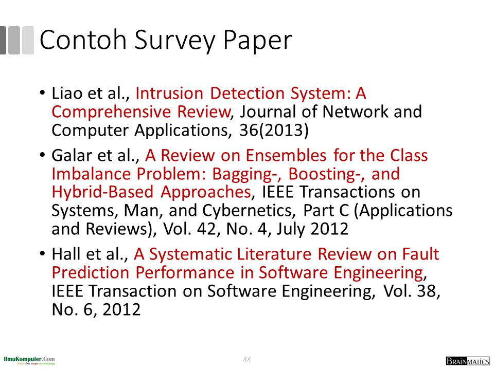 Contoh Survey Paper Liao et al., Intrusion Detection System: A Comprehensive Review, Journal of Network and Computer Applications, 36(2013) Galar et al., A Review on Ensembles for the Class Imbalance Problem: Bagging-, Boosting-, and Hybrid-Based Approaches, IEEE Transactions on Systems, Man, and Cybernetics, Part C (Applications and Reviews), Vol.