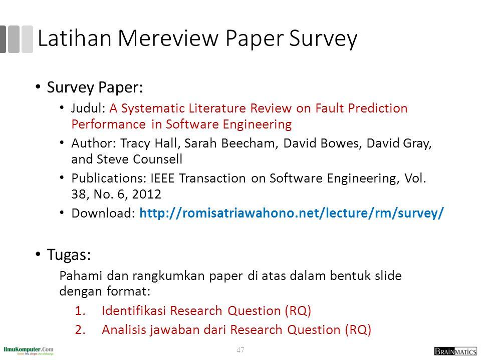 Latihan Mereview Paper Survey Survey Paper: Judul: A Systematic Literature Review on Fault Prediction Performance in Software Engineering Author: Tracy Hall, Sarah Beecham, David Bowes, David Gray, and Steve Counsell Publications: IEEE Transaction on Software Engineering, Vol.