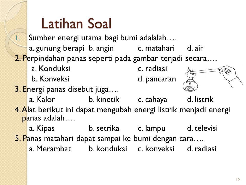 Latihan Soal 1. Sumber energi utama bagi bumi adalalah…. a. gunung berapib. anginc. mataharid. air 2. Perpindahan panas seperti pada gambar terjadi se