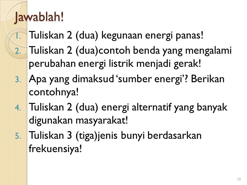 Jawablah! 1. Tuliskan 2 (dua) kegunaan energi panas! 2. Tuliskan 2 (dua)contoh benda yang mengalami perubahan energi listrik menjadi gerak! 3. Apa yan