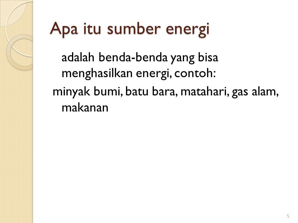 Apa itu sumber energi adalah benda-benda yang bisa menghasilkan energi, contoh: minyak bumi, batu bara, matahari, gas alam, makanan 5