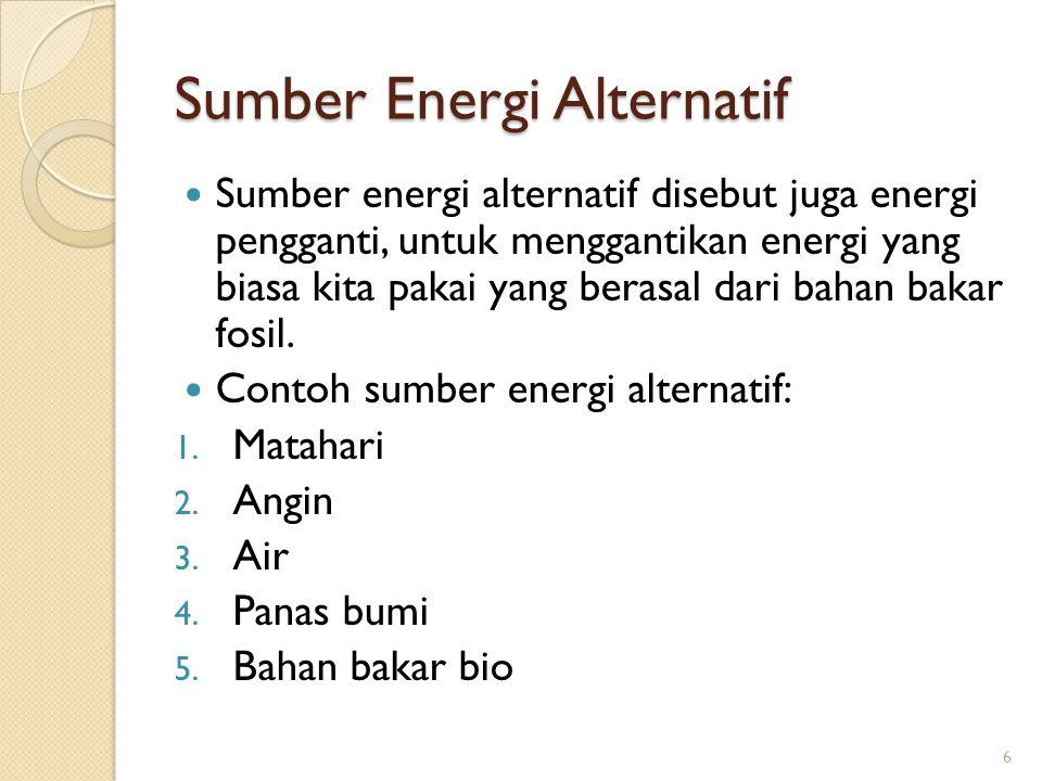 Sumber Energi Alternatif Sumber energi alternatif disebut juga energi pengganti, untuk menggantikan energi yang biasa kita pakai yang berasal dari bah