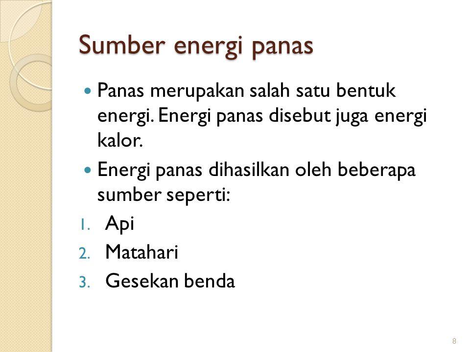 Sumber energi panas Panas merupakan salah satu bentuk energi. Energi panas disebut juga energi kalor. Energi panas dihasilkan oleh beberapa sumber sep