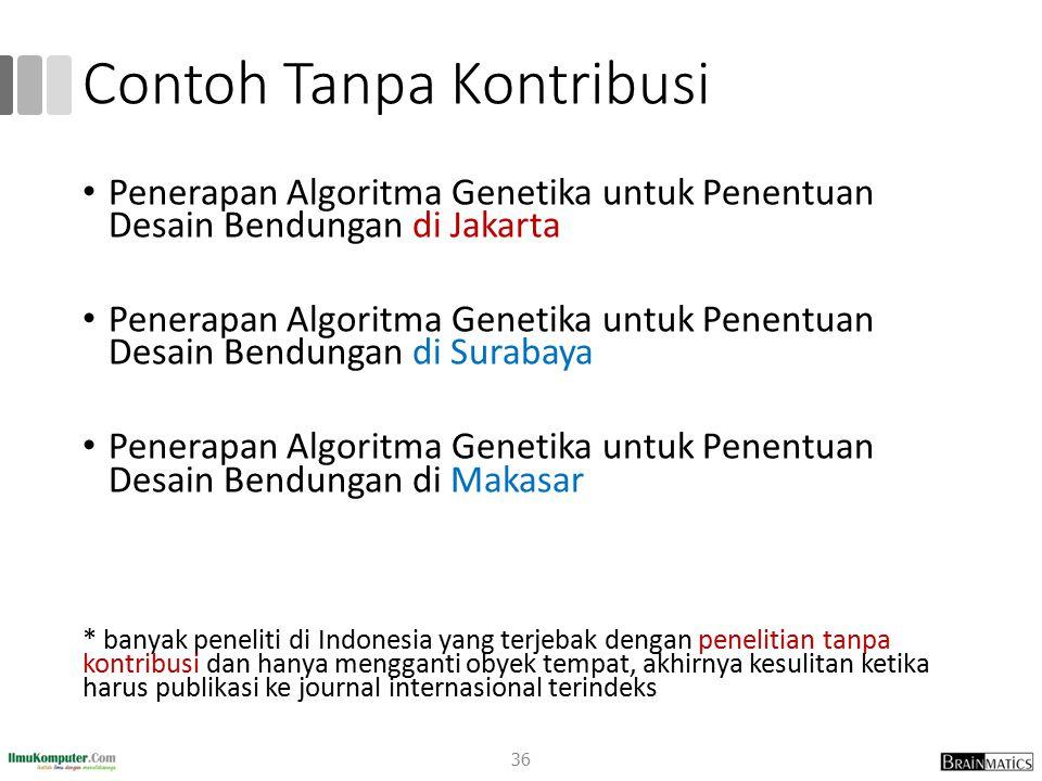 Contoh Tanpa Kontribusi Penerapan Algoritma Genetika untuk Penentuan Desain Bendungan di Jakarta Penerapan Algoritma Genetika untuk Penentuan Desain Bendungan di Surabaya Penerapan Algoritma Genetika untuk Penentuan Desain Bendungan di Makasar * banyak peneliti di Indonesia yang terjebak dengan penelitian tanpa kontribusi dan hanya mengganti obyek tempat, akhirnya kesulitan ketika harus publikasi ke journal internasional terindeks 36