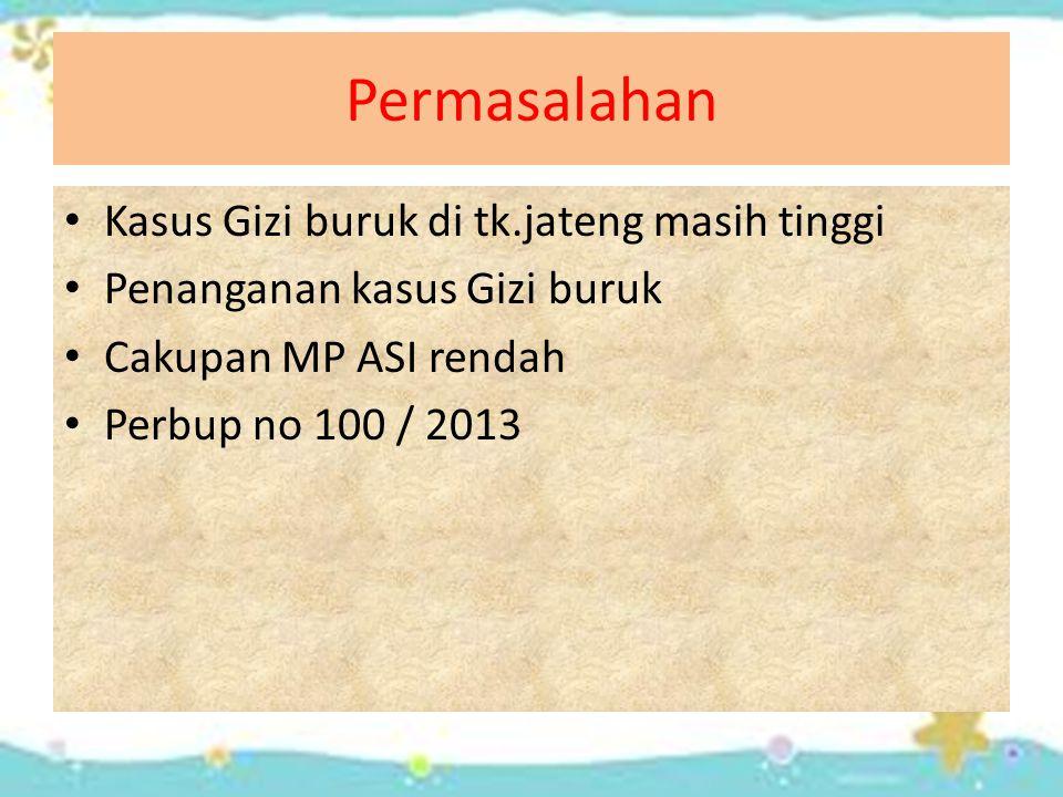 Permasalahan Kasus Gizi buruk di tk.jateng masih tinggi Penanganan kasus Gizi buruk Cakupan MP ASI rendah Perbup no 100 / 2013