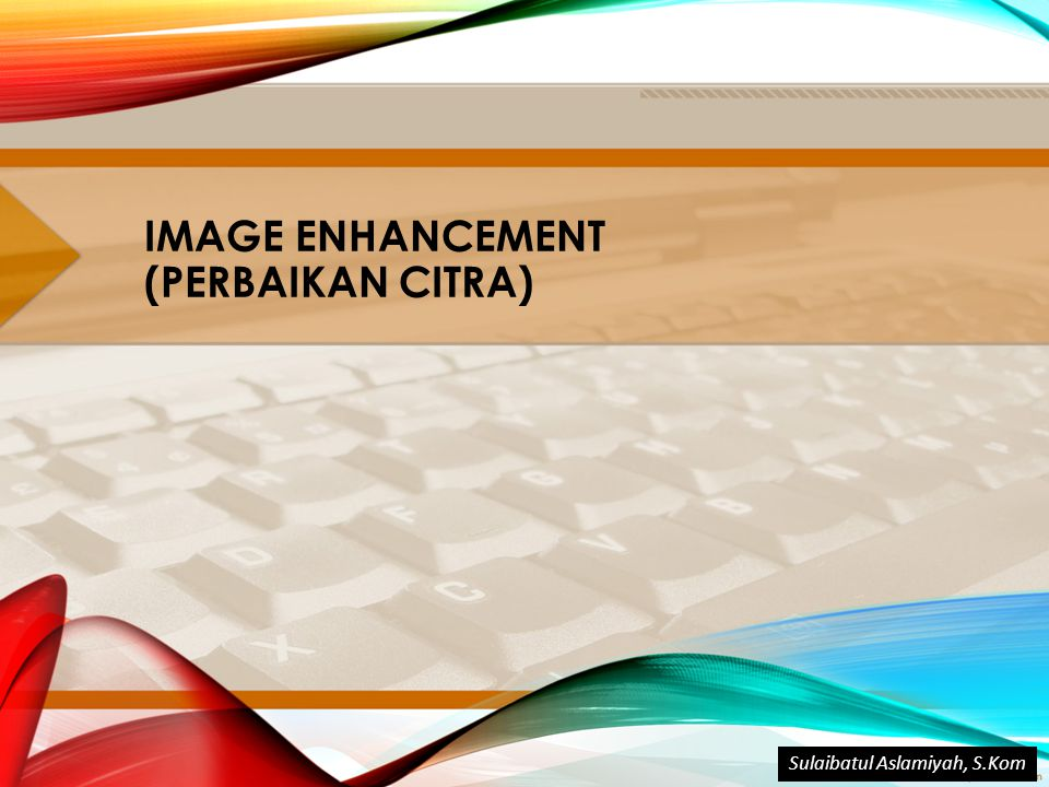 IMAGE ENHANCEMENT (PERBAIKAN CITRA) Sulaibatul Aslamiyah, S.Kom