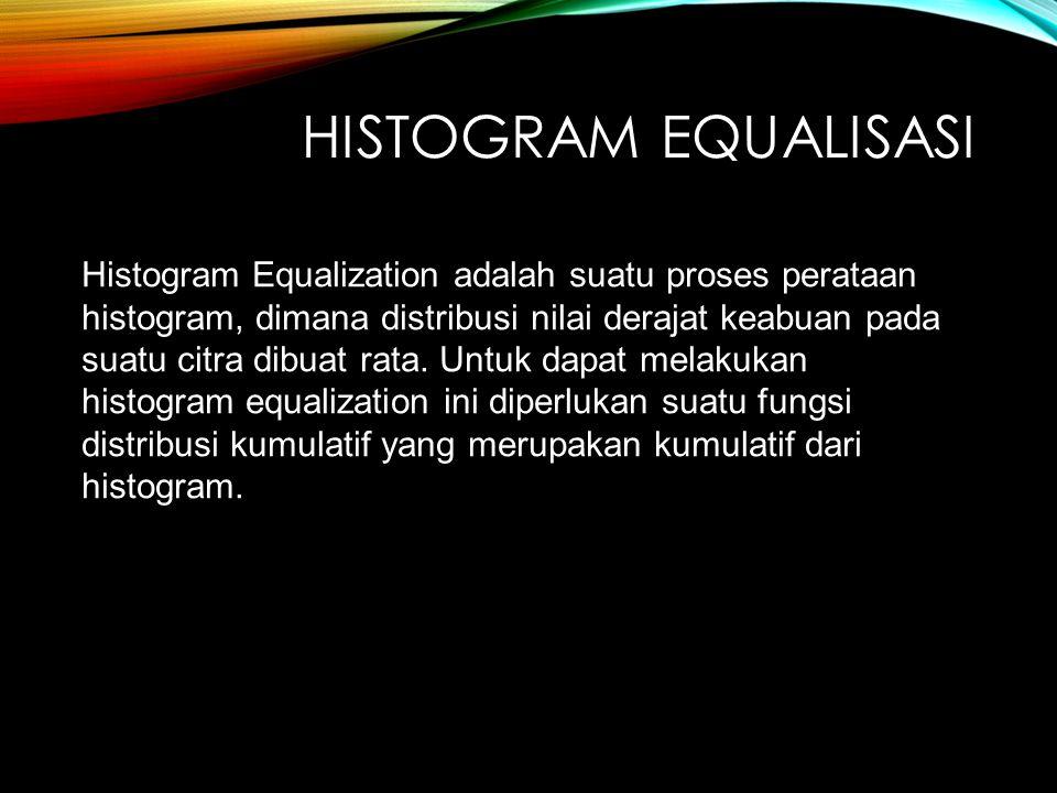 HISTOGRAM EQUALISASI Histogram Equalization adalah suatu proses perataan histogram, dimana distribusi nilai derajat keabuan pada suatu citra dibuat rata.