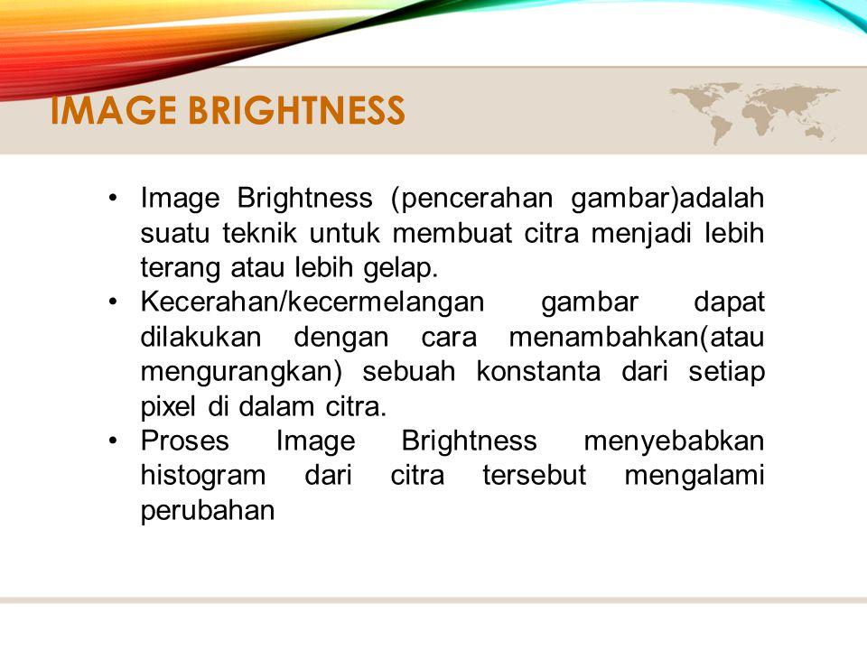 Image Brightness (pencerahan gambar)adalah suatu teknik untuk membuat citra menjadi lebih terang atau lebih gelap.