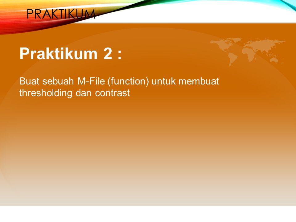 PRAKTIKUM Praktikum 2 : Buat sebuah M-File (function) untuk membuat thresholding dan contrast
