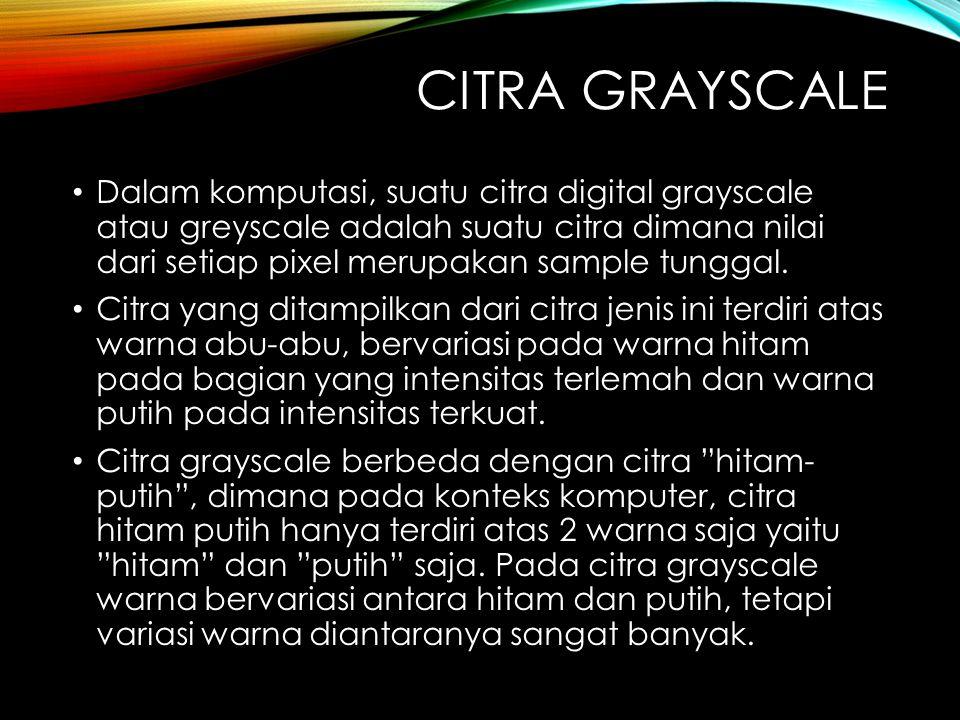 CITRA GRAYSCALE Dalam komputasi, suatu citra digital grayscale atau greyscale adalah suatu citra dimana nilai dari setiap pixel merupakan sample tunggal.
