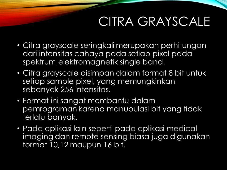 CITRA GRAYSCALE Citra grayscale seringkali merupakan perhitungan dari intensitas cahaya pada setiap pixel pada spektrum elektromagnetik single band.