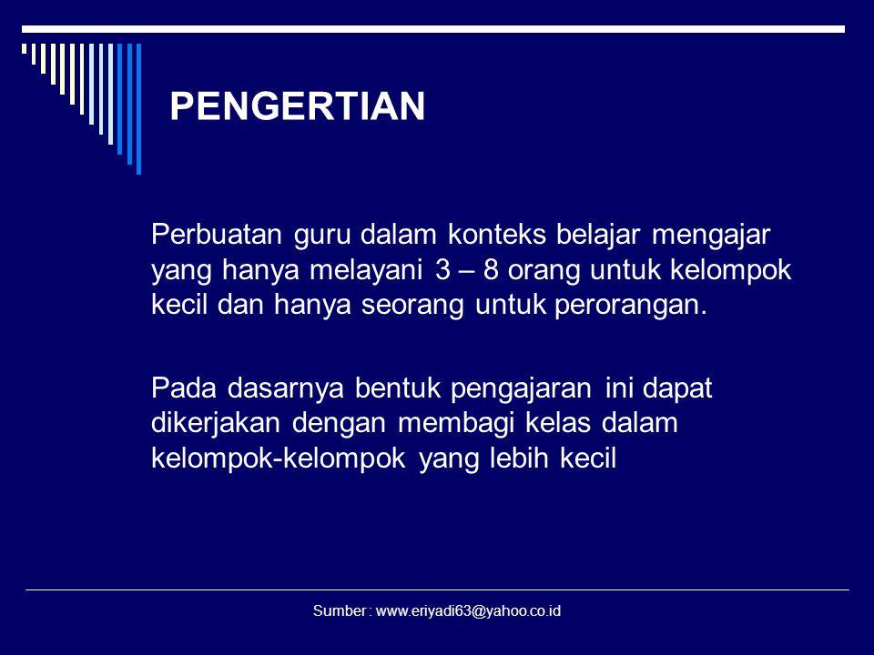 Sumber : www.eriyadi63@yahoo.co.id PENGERTIAN Perbuatan guru dalam konteks belajar mengajar yang hanya melayani 3 – 8 orang untuk kelompok kecil dan h