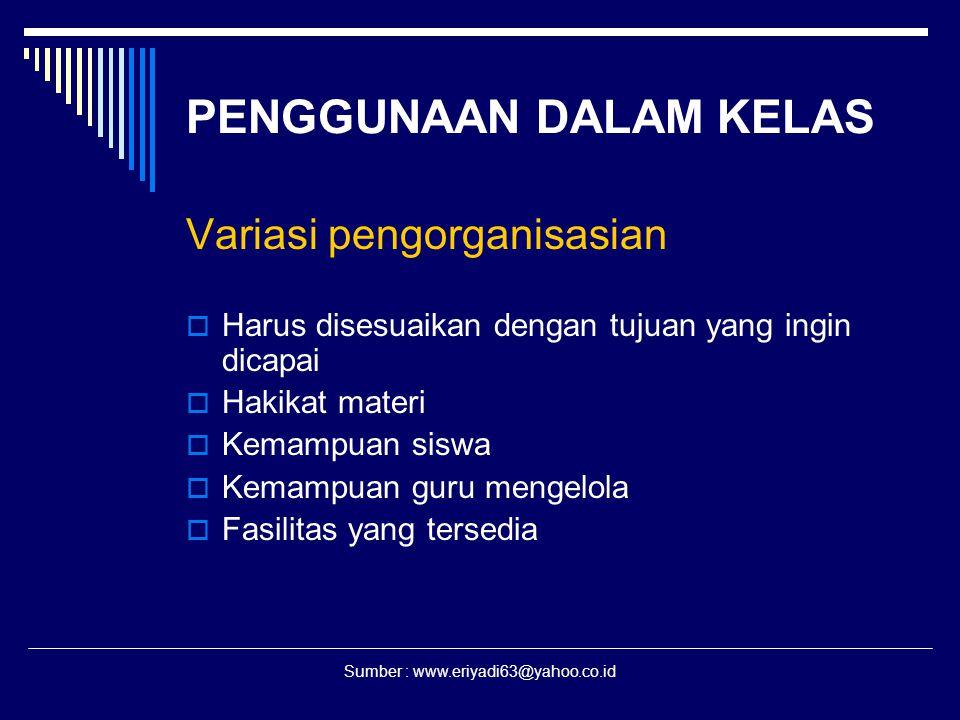 Sumber : www.eriyadi63@yahoo.co.id PENGGUNAAN DALAM KELAS Variasi pengorganisasian  Harus disesuaikan dengan tujuan yang ingin dicapai  Hakikat mate