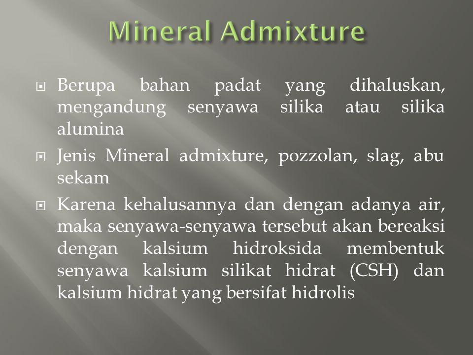  Berupa bahan padat yang dihaluskan, mengandung senyawa silika atau silika alumina  Jenis Mineral admixture, pozzolan, slag, abu sekam  Karena keha
