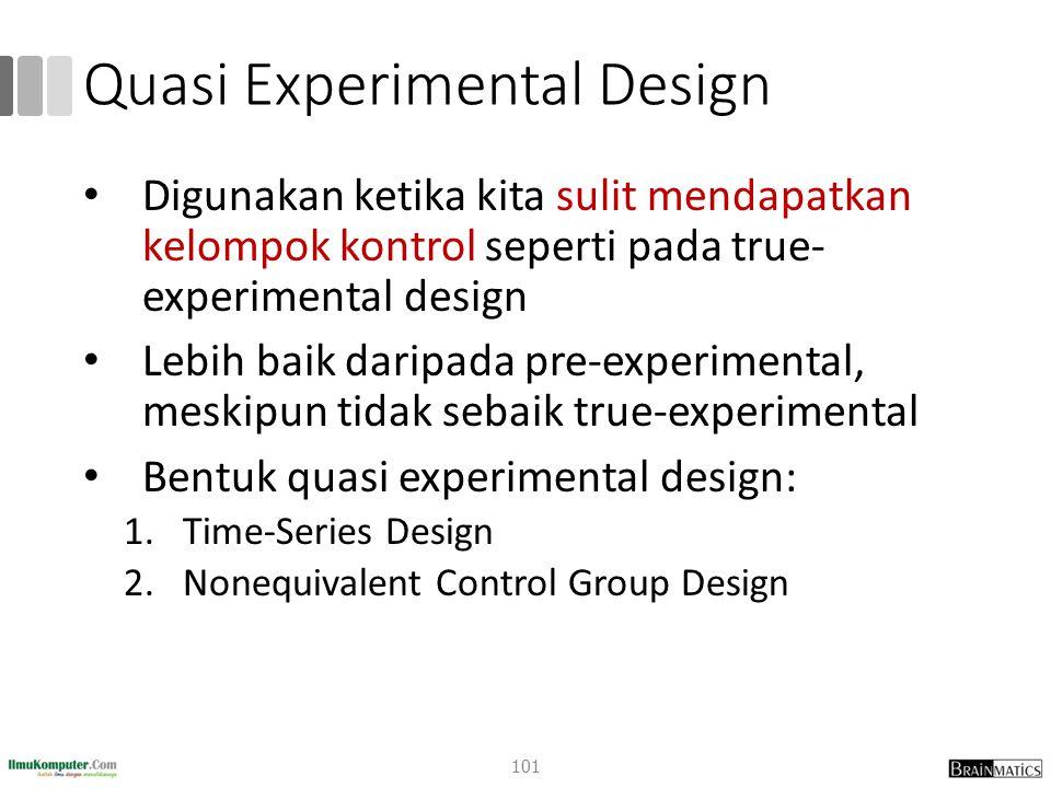 Quasi Experimental Design Digunakan ketika kita sulit mendapatkan kelompok kontrol seperti pada true- experimental design Lebih baik daripada pre-expe