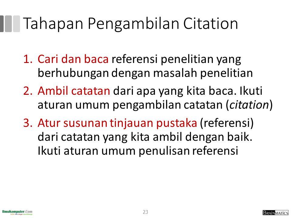 Tahapan Pengambilan Citation 1.Cari dan baca referensi penelitian yang berhubungan dengan masalah penelitian 2.Ambil catatan dari apa yang kita baca.