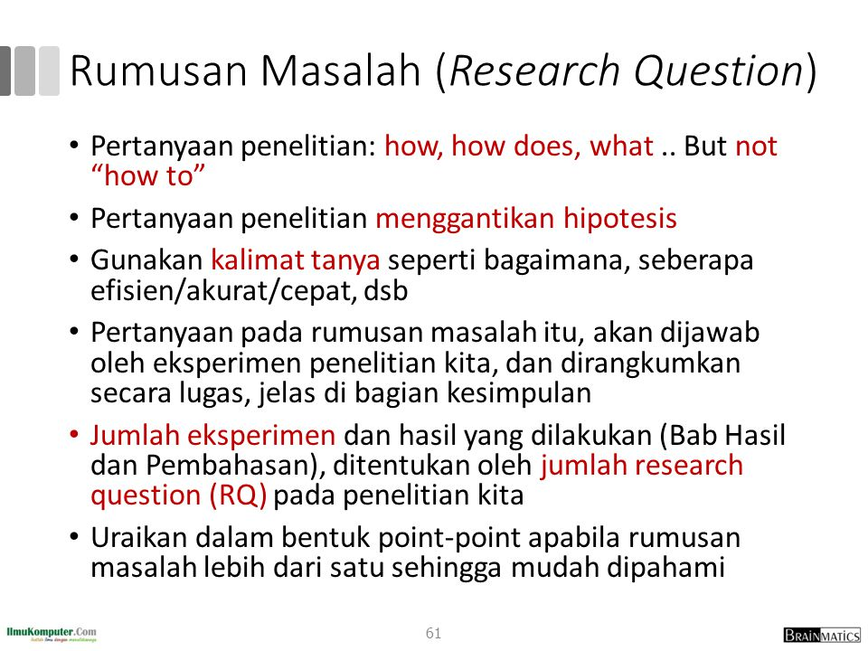 "Rumusan Masalah (Research Question) Pertanyaan penelitian: how, how does, what.. But not ""how to"" Pertanyaan penelitian menggantikan hipotesis Gunakan"