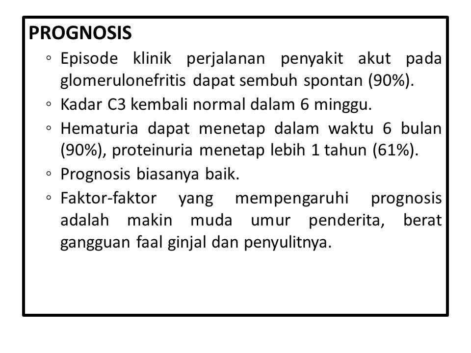 PROGNOSIS ◦ Episode klinik perjalanan penyakit akut pada glomerulonefritis dapat sembuh spontan (90%). ◦ Kadar C3 kembali normal dalam 6 minggu. ◦ Hem