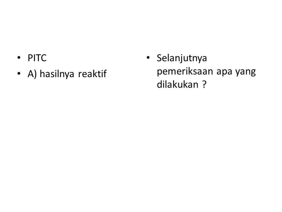PITC A) hasilnya reaktif Selanjutnya pemeriksaan apa yang dilakukan ?