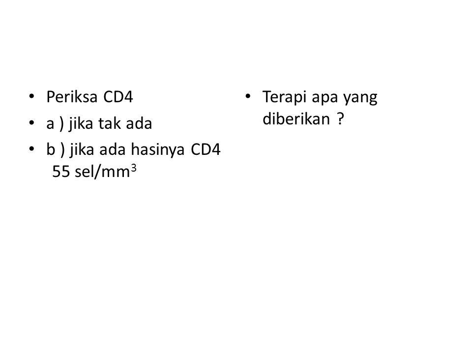 Periksa CD4 a ) jika tak ada b ) jika ada hasinya CD4 55 sel/mm 3 Terapi apa yang diberikan ?
