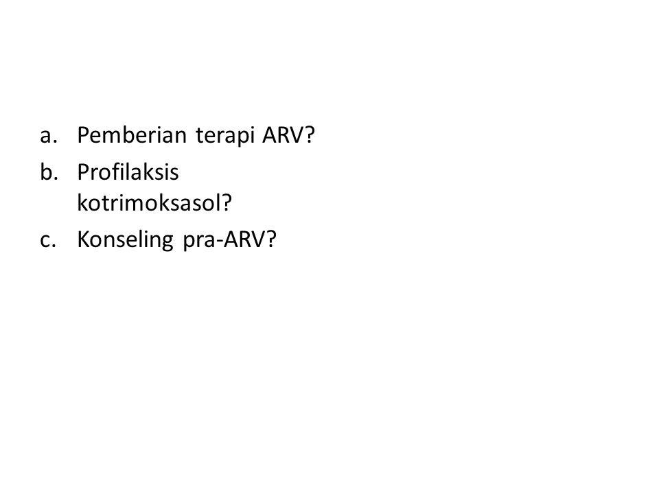 a.Pemberian terapi ARV? b.Profilaksis kotrimoksasol? c.Konseling pra-ARV?