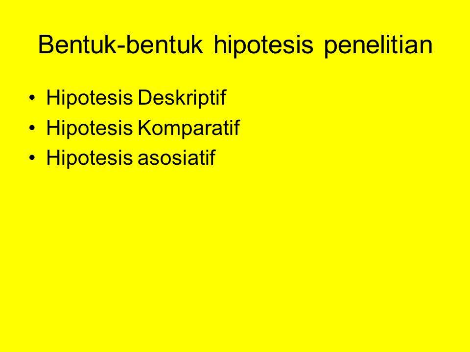 Bentuk-bentuk hipotesis penelitian Hipotesis Deskriptif Hipotesis Komparatif Hipotesis asosiatif