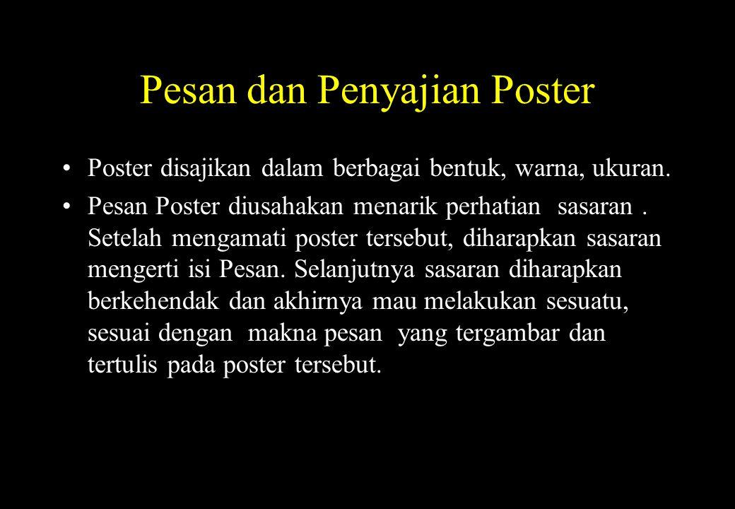 Pesan dan Penyajian Poster Poster disajikan dalam berbagai bentuk, warna, ukuran. Pesan Poster diusahakan menarik perhatian sasaran. Setelah mengamati