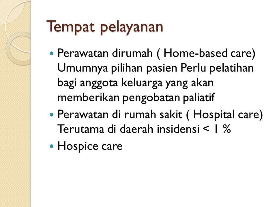 Tempat pelayanan Perawatan dirumah ( Home-based care) Umumnya pilihan pasien Perlu pelatihan bagi anggota keluarga yang akan memberikan pengobatan pal