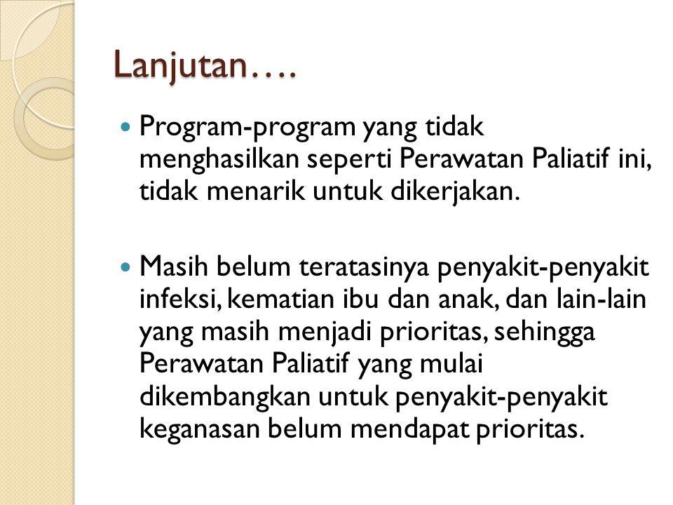Lanjutan…. Program-program yang tidak menghasilkan seperti Perawatan Paliatif ini, tidak menarik untuk dikerjakan. Masih belum teratasinya penyakit-pe