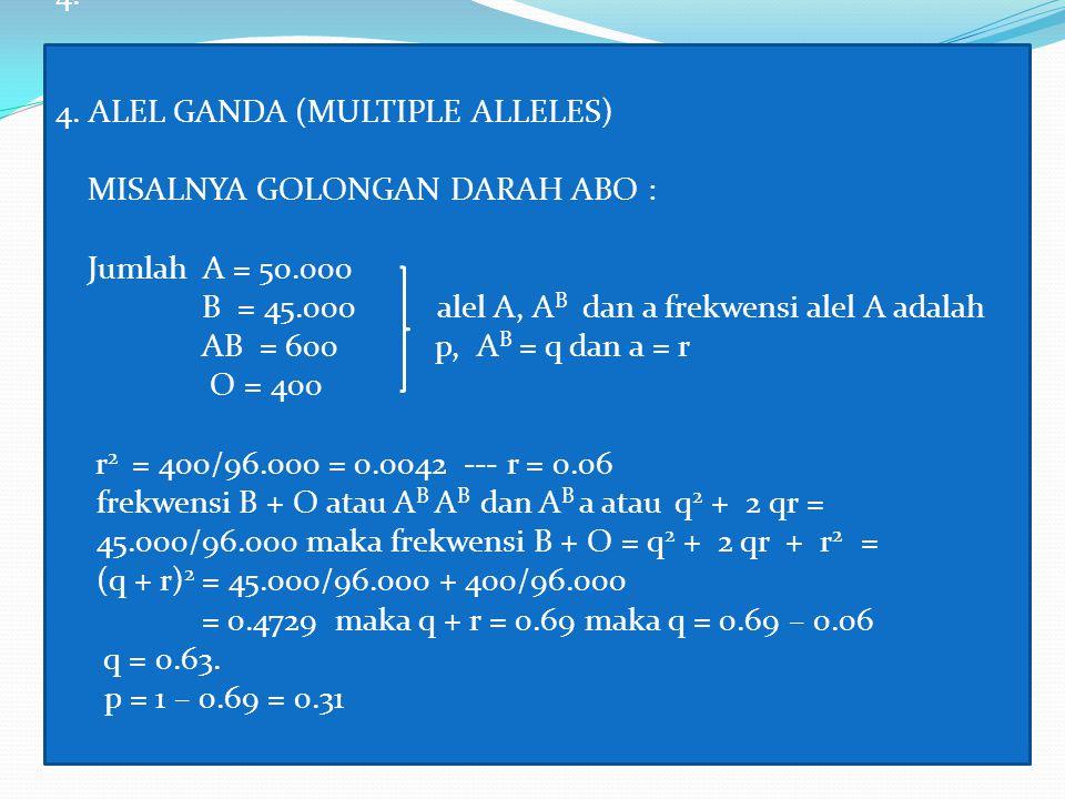 4. 4. ALEL GANDA (MULTIPLE ALLELES) MISALNYA GOLONGAN DARAH ABO : Jumlah A = 50.000 B = 45.000 alel A, A B dan a frekwensi alel A adalah AB = 600 p, A