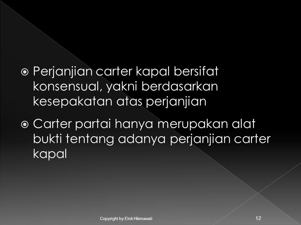  Perjanjian carter kapal bersifat konsensual, yakni berdasarkan kesepakatan atas perjanjian  Carter partai hanya merupakan alat bukti tentang adanya perjanjian carter kapal Copyright by Elok Hikmawati 12