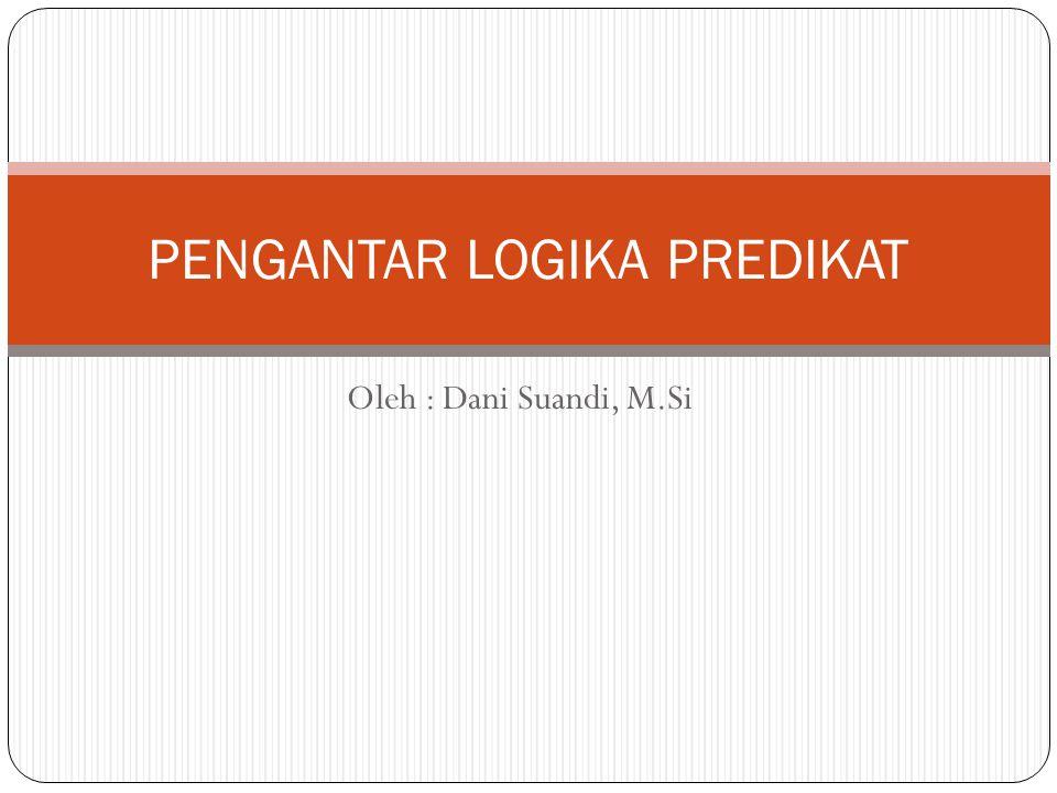 Oleh : Dani Suandi, M.Si PENGANTAR LOGIKA PREDIKAT