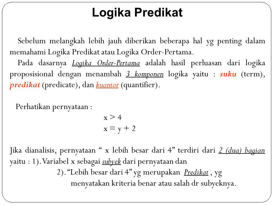 Logika Predikat Sebelum melangkah lebih jauh diberikan beberapa hal yg penting dalam memahami Logika Predikat atau Logika Order-Pertama. Pada dasarnya