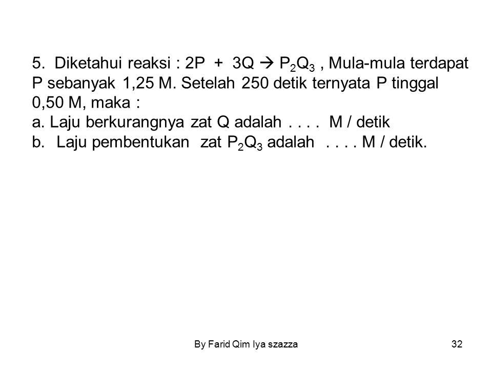 By Farid Qim Iya szazza32 5. Diketahui reaksi : 2P + 3Q  P 2 Q 3, Mula-mula terdapat P sebanyak 1,25 M. Setelah 250 detik ternyata P tinggal 0,50 M,
