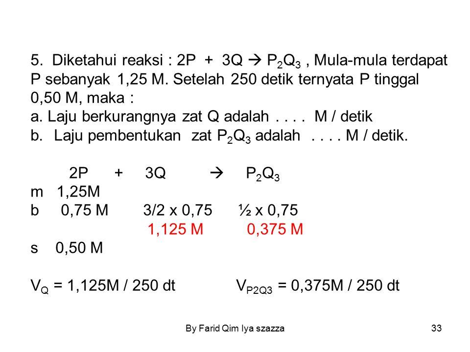 By Farid Qim Iya szazza33 5. Diketahui reaksi : 2P + 3Q  P 2 Q 3, Mula-mula terdapat P sebanyak 1,25 M. Setelah 250 detik ternyata P tinggal 0,50 M,